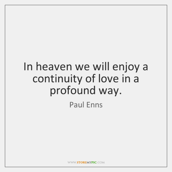 In heaven we will enjoy a continuity of love in a profound ...