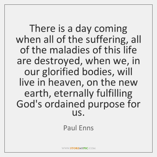 There is a day coming when all of the suffering, all of ...