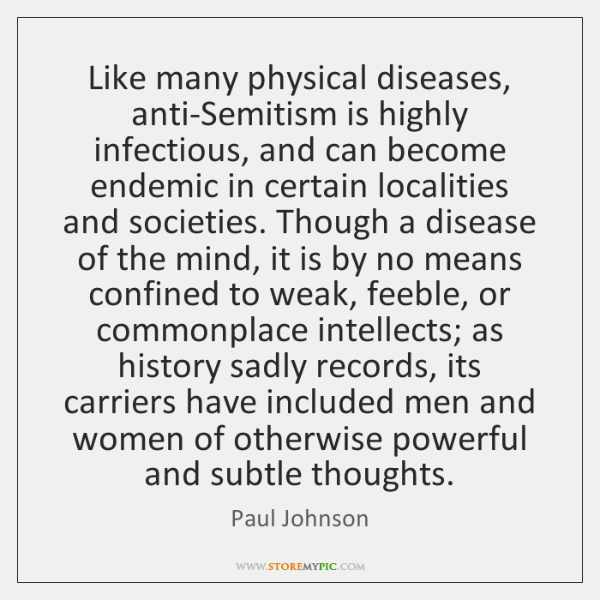 Like many physical diseases, anti-Semitism is highly infectious, and can become endemic ...