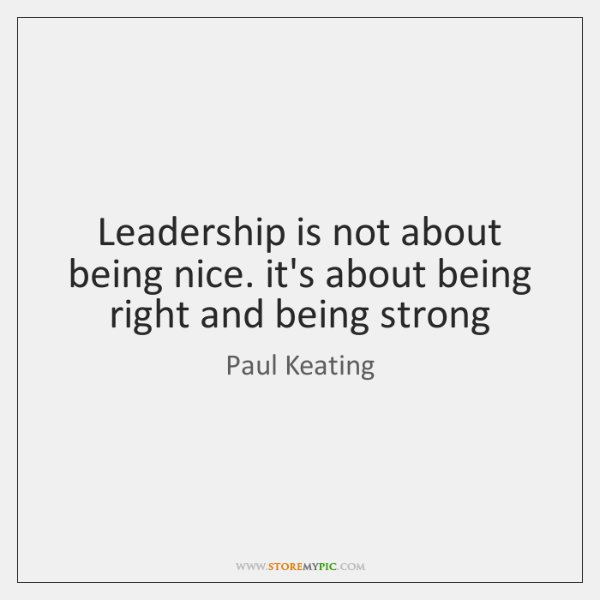 Leadership is not about being nice. it's about being right and being ...