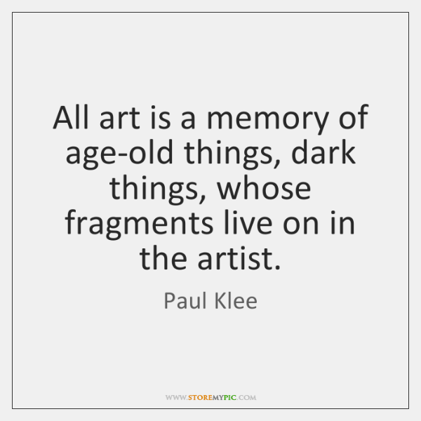 All art is a memory of age-old things, dark things, whose fragments ...