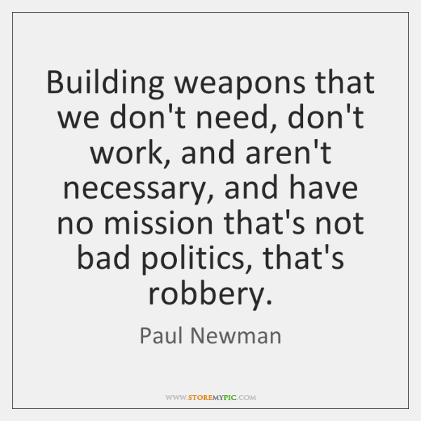 Building weapons that we don't need, don't work, and aren't necessary, and ...