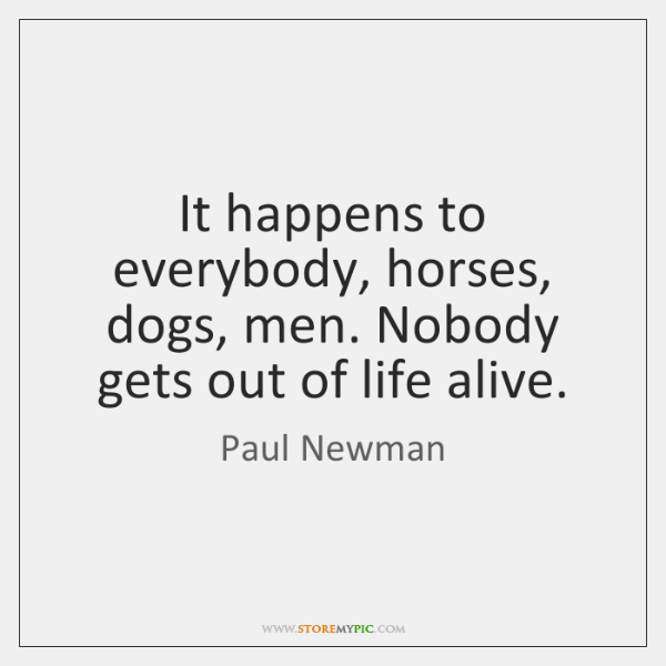 It happens to everybody, horses, dogs, men. Nobody gets out of life ...