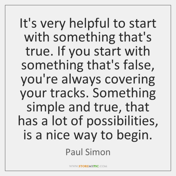 It's very helpful to start with something that's true. If you start ...