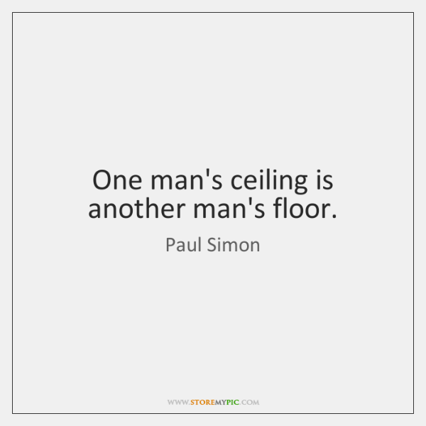 One man's ceiling is another man's floor.