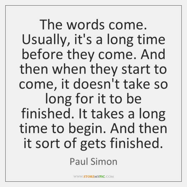 The words come. Usually, it's a long time before they come. And ...