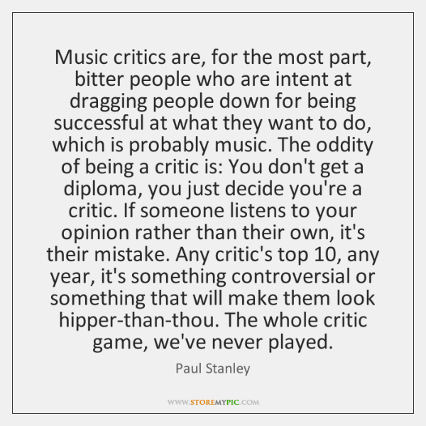 Music critics are, for the most part, bitter people who are intent ...