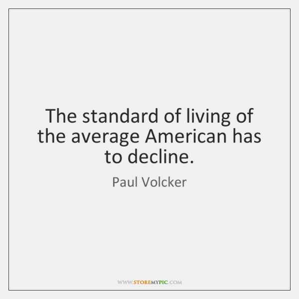 The standard of living of the average American has to decline.