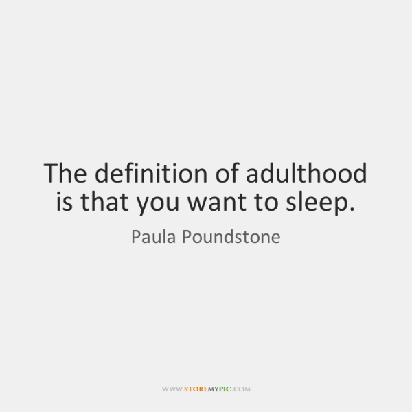 The definition of adulthood is that you want to sleep.