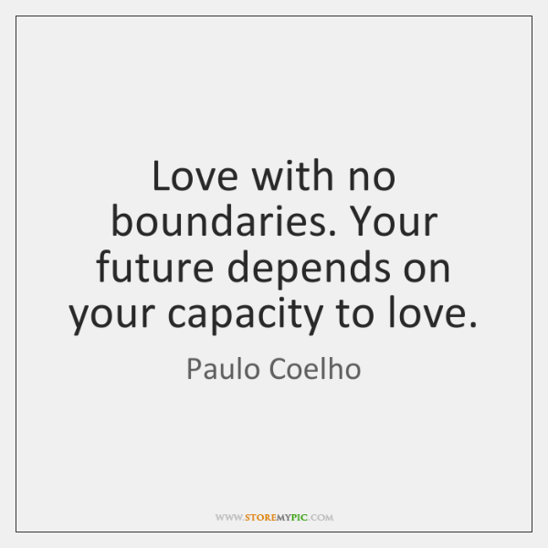 Love with no boundaries. Your future depends on your capacity to love.