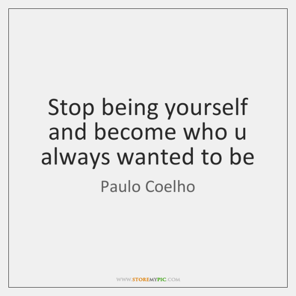 Stop being yourself and become who u always wanted to be