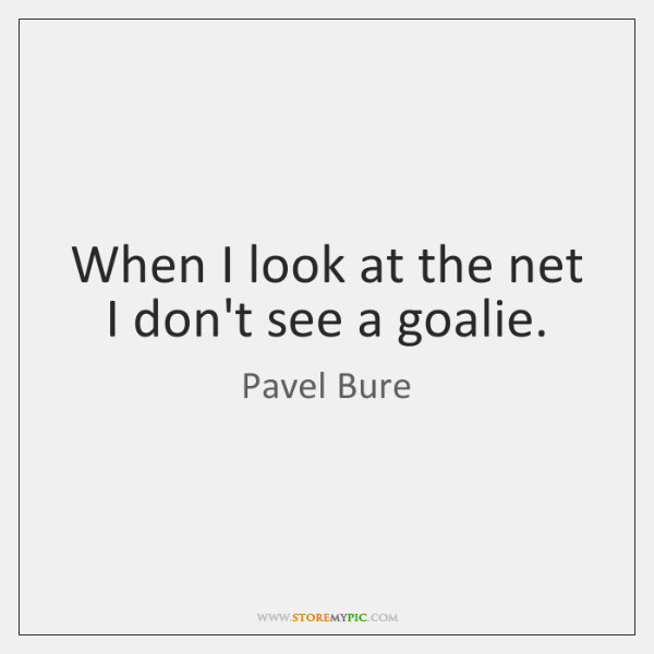 When I look at the net I don't see a goalie.