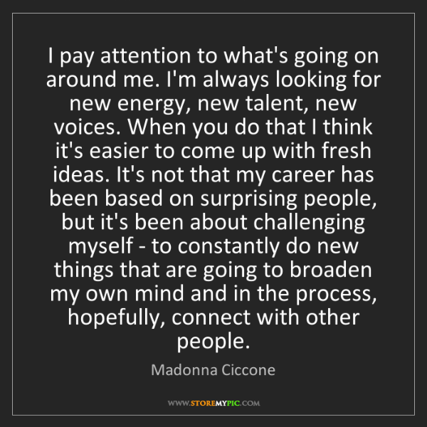Madonna Ciccone: I pay attention to what's going on around me. I'm always...