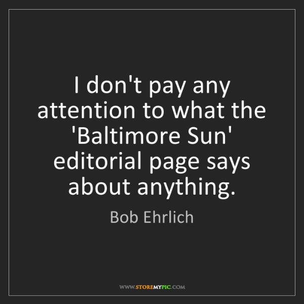 Bob Ehrlich: I don't pay any attention to what the 'Baltimore Sun'...