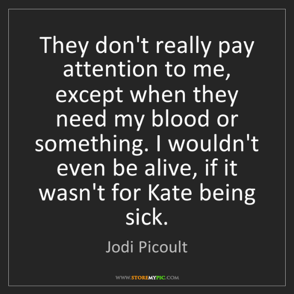 Jodi Picoult: They don't really pay attention to me, except when they...