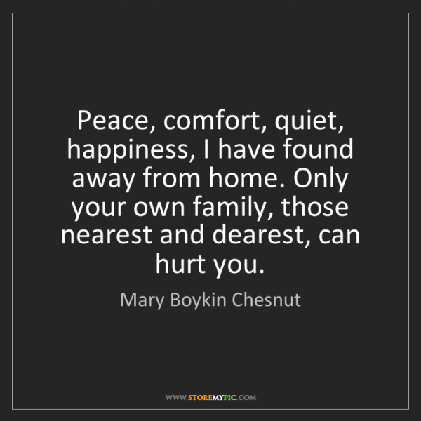 Mary Boykin Chesnut: Peace, comfort, quiet, happiness, I have found away from...