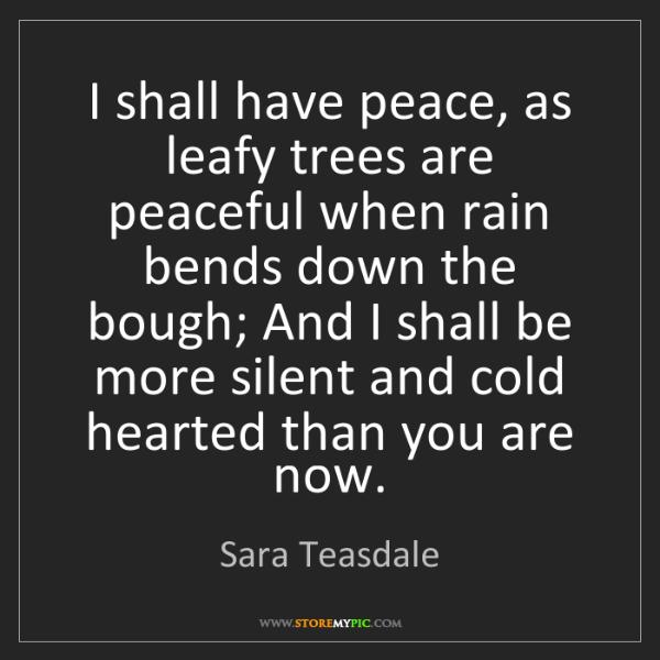 Sara Teasdale: I shall have peace, as leafy trees are peaceful when...
