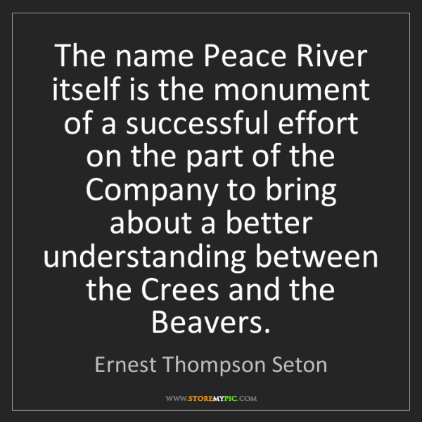 Ernest Thompson Seton: The name Peace River itself is the monument of a successful...