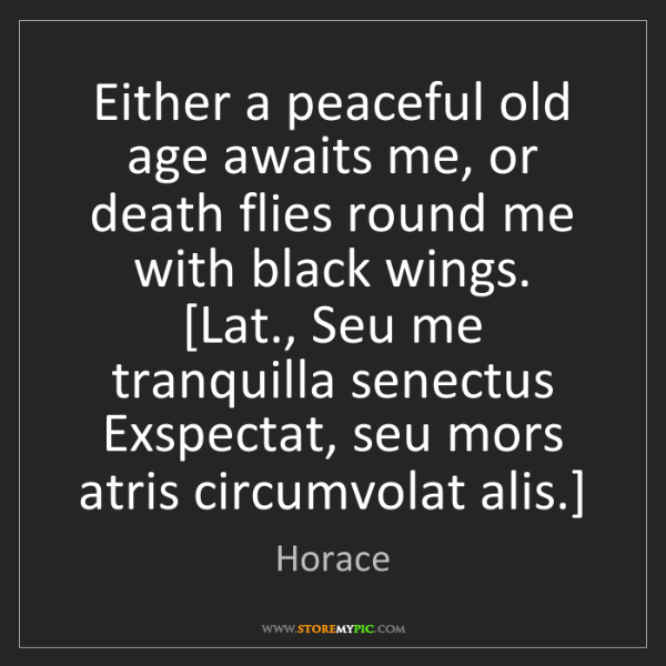 Horace: Either a peaceful old age awaits me, or death flies round...
