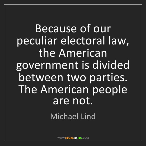 Michael Lind: Because of our peculiar electoral law, the American government...