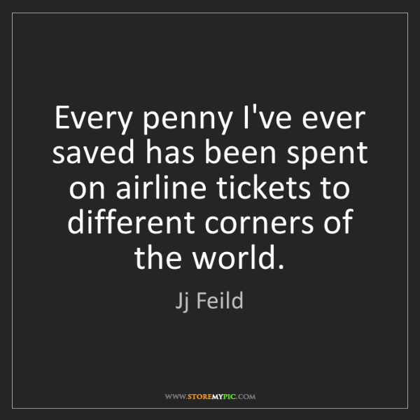 Jj Feild: Every penny I've ever saved has been spent on airline...