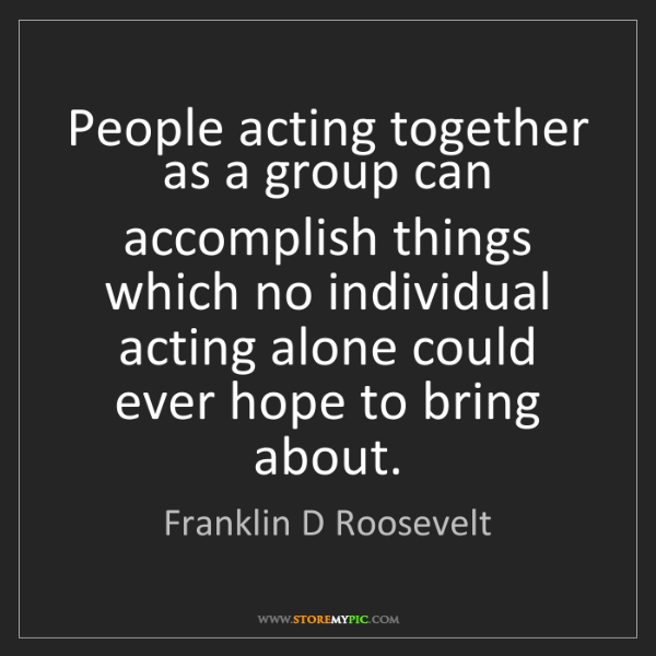 Franklin D Roosevelt: People acting together as a group can accomplish things...