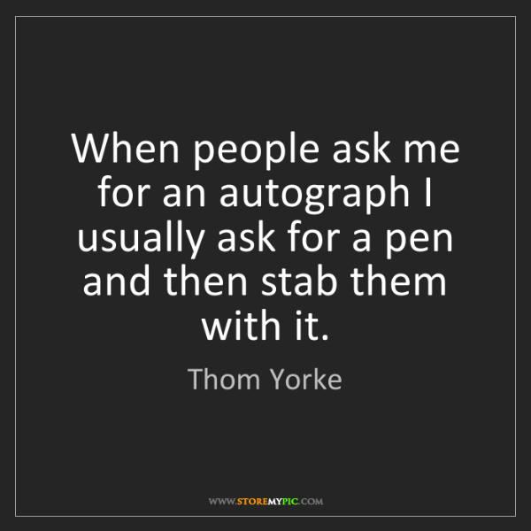 Thom Yorke: When people ask me for an autograph I usually ask for...