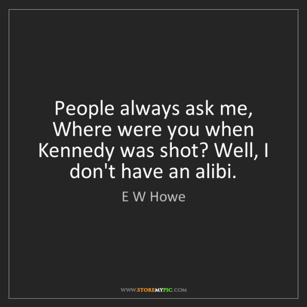 E W Howe: People always ask me, Where were you when Kennedy was...