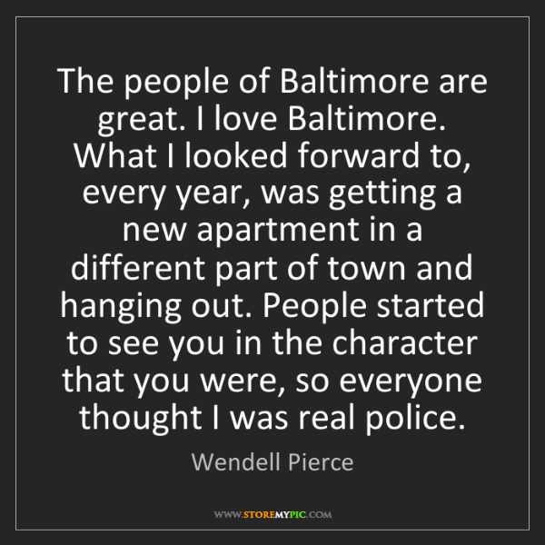 Wendell Pierce: The people of Baltimore are great. I love Baltimore....