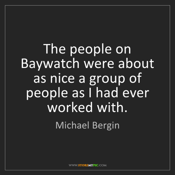 Michael Bergin: The people on Baywatch were about as nice a group of...
