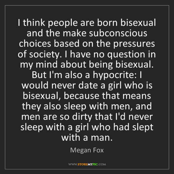Megan Fox: I think people are born bisexual and the make subconscious...