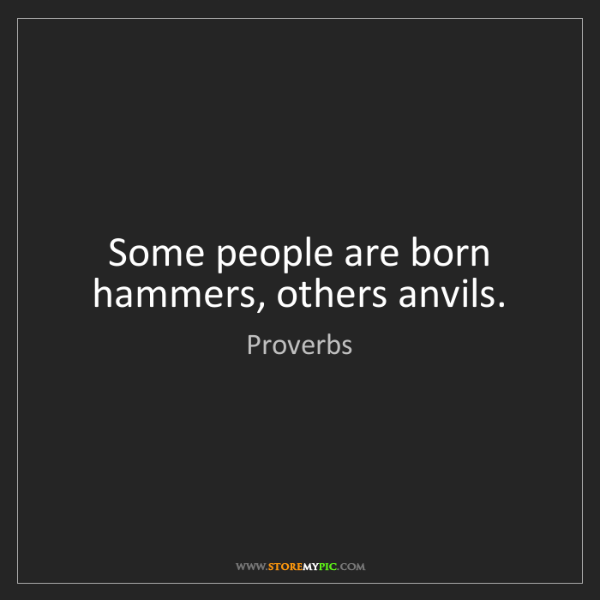 Proverbs: Some people are born hammers, others anvils.