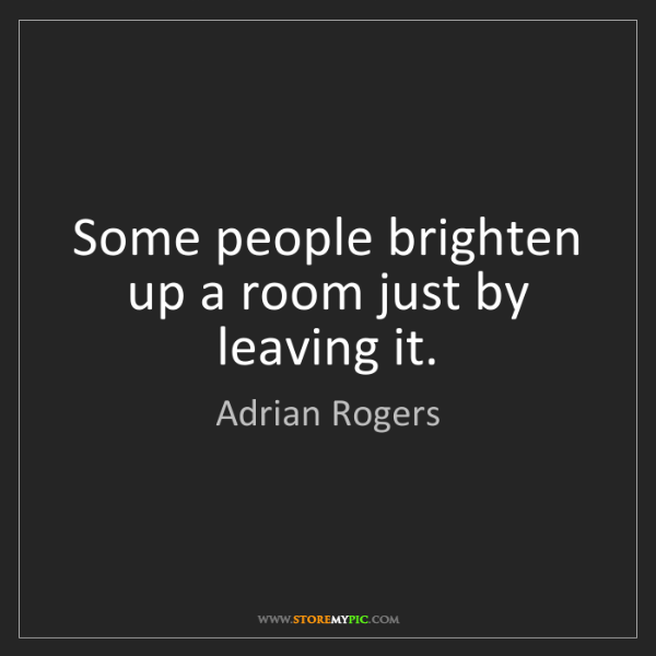Adrian Rogers: Some people brighten up a room just by leaving it.