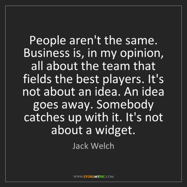 Jack Welch: People aren't the same. Business is, in my opinion, all...