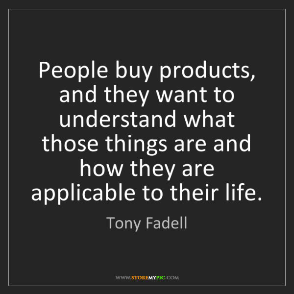 Tony Fadell: People buy products, and they want to understand what...