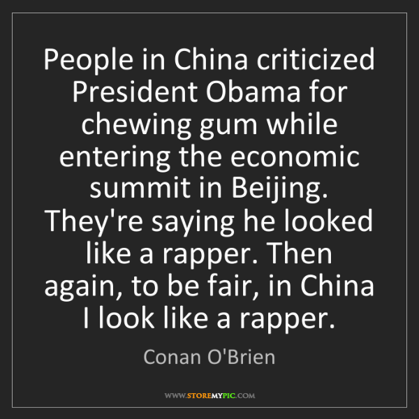 Conan O'Brien: People in China criticized President Obama for chewing...