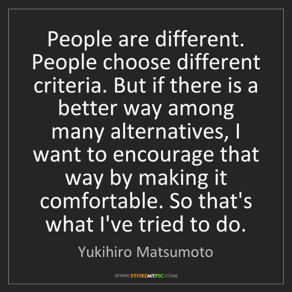Yukihiro Matsumoto: People are different. People choose different criteria....