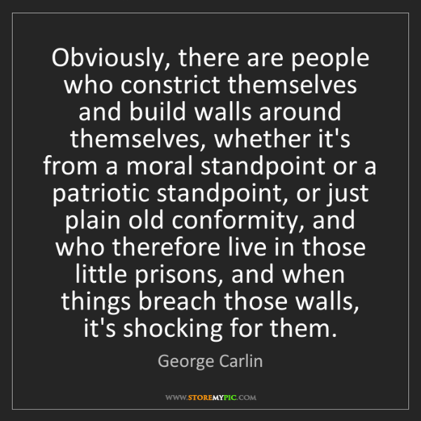 George Carlin: Obviously, there are people who constrict themselves...
