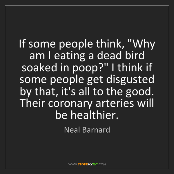 """Neal Barnard: If some people think, """"Why am I eating a dead bird soaked..."""