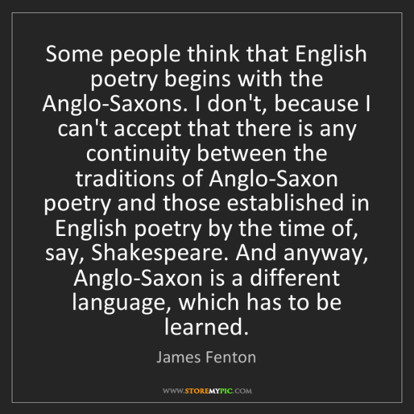 James Fenton: Some people think that English poetry begins with the...