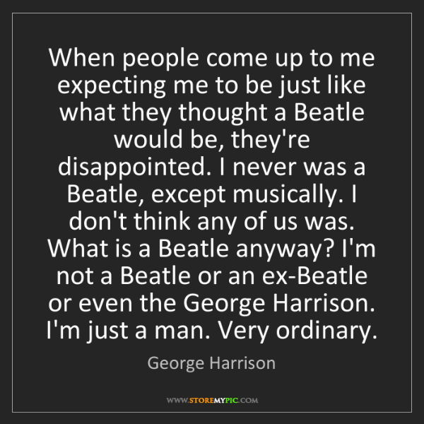 George Harrison: When people come up to me expecting me to be just like...