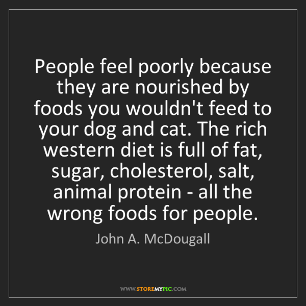 John A. McDougall: People feel poorly because they are nourished by foods...