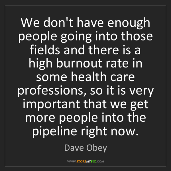 Dave Obey: We don't have enough people going into those fields and...