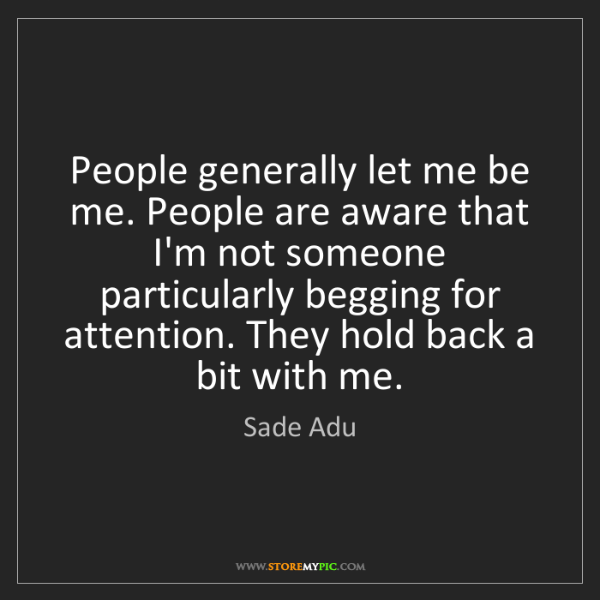 Sade Adu: People generally let me be me. People are aware that...