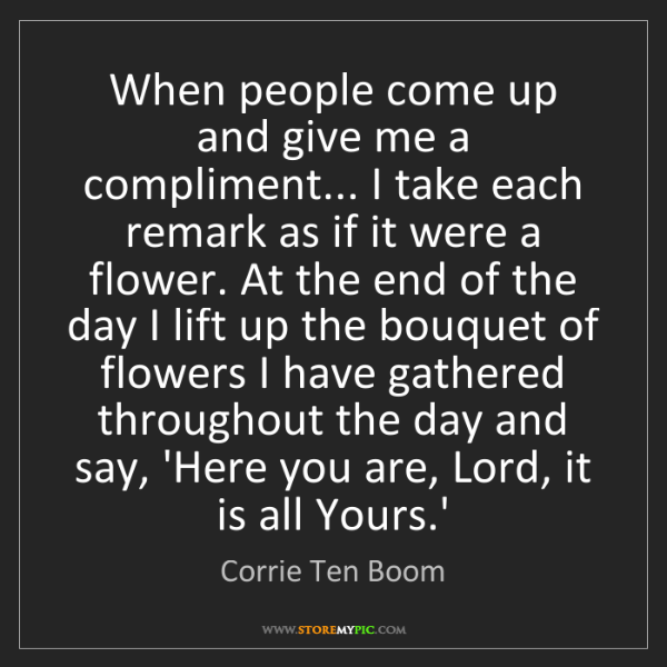 Corrie Ten Boom: When people come up and give me a compliment... I take...