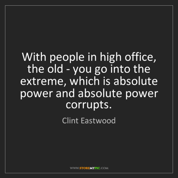 Clint Eastwood: With people in high office, the old - you go into the...