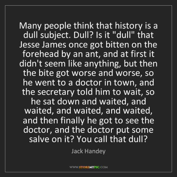 Jack Handey: Many people think that history is a dull subject. Dull?...