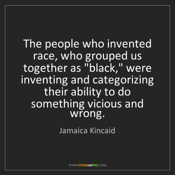 Jamaica Kincaid: The people who invented race, who grouped us together...