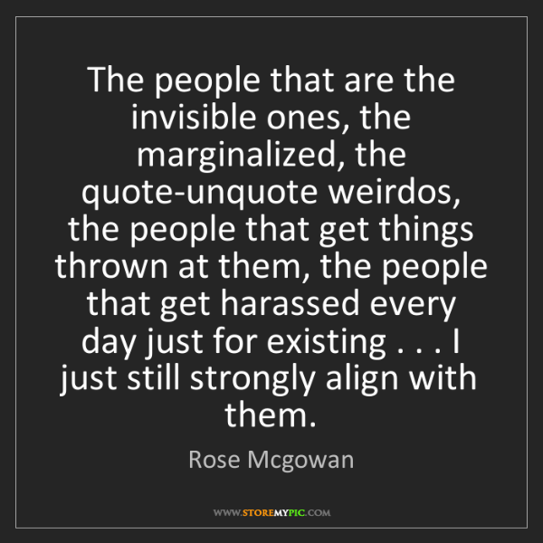Rose Mcgowan: The people that are the invisible ones, the marginalized,...