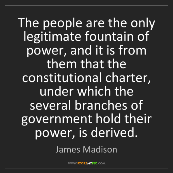 James Madison: The people are the only legitimate fountain of power,...